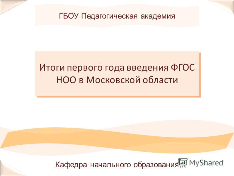 ГБОУ Педагогическая академия Итоги первого года введения ФГОС НОО в Московской области Кафедра начального образования