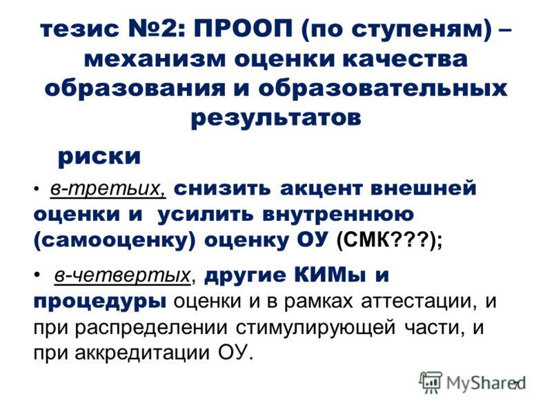 7 риски в-третьих, снизить акцент внешней оценки и усилить внутреннюю (самооценку) оценку ОУ (СМК???); в-четвертых, другие КИМы и процедуры оценки и в рамках аттестации, и при распределении стимулирующей части, и при аккредитации ОУ. тезис 2: ПРООП (