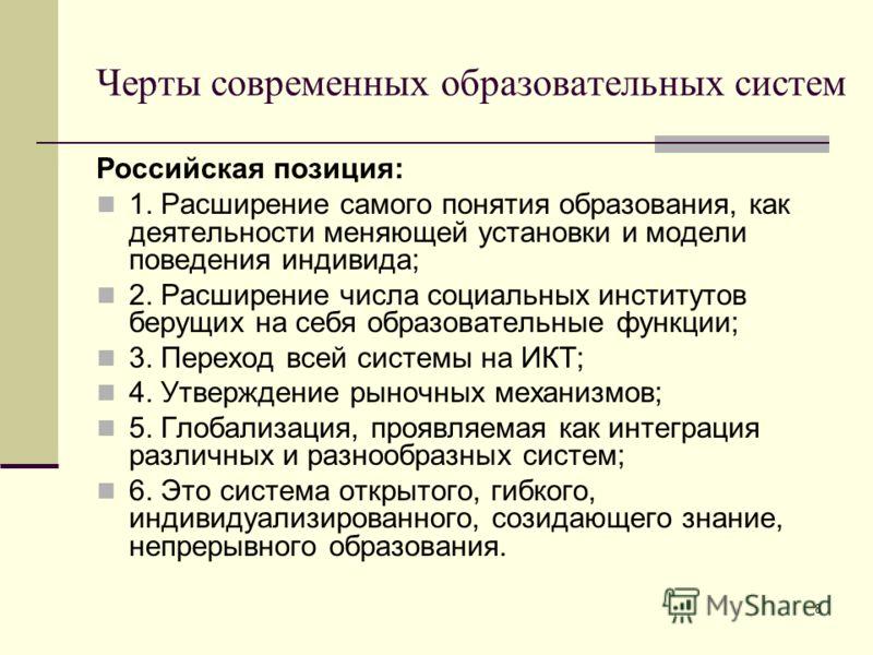 8 Черты современных образовательных систем Российская позиция: 1. Расширение самого понятия образования, как деятельности меняющей установки и модели поведения индивида; 2. Расширение числа социальных институтов берущих на себя образовательные функци