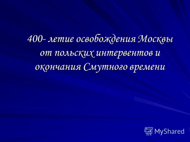 400- летие освобождения Москвы от польских интервентов и окончания Смутного времени
