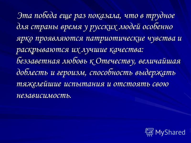 Эта победа еще раз показала, что в трудное для страны время у русских людей особенно ярко проявляются патриотические чувства и раскрываются их лучшие качества: беззаветная любовь к Отечеству, величайшая доблесть и героизм, способность выдержать тяжел