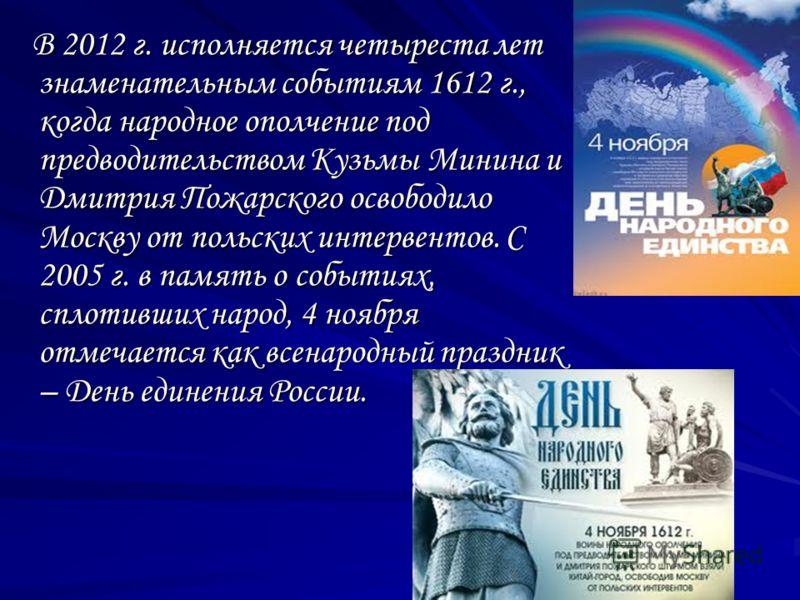 В 2012 г. исполняется четыреста лет знаменательным событиям 1612 г., когда народное ополчение под предводительством Кузьмы Минина и Дмитрия Пожарского освободило Москву от польских интервентов. С 2005 г. в память о событиях, сплотивших народ, 4 ноябр