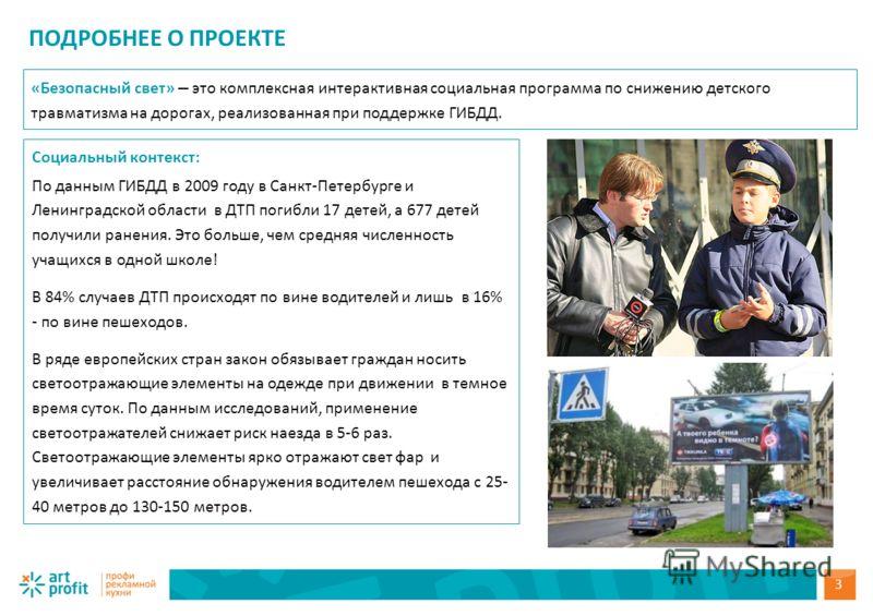 ПОДРОБНЕЕ О ПРОЕКТЕ Социальный контекст: По данным ГИБДД в 2009 году в Санкт-Петербурге и Ленинградской области в ДТП погибли 17 детей, а 677 детей получили ранения. Это больше, чем средняя численность учащихся в одной школе! В 84% случаев ДТП происх