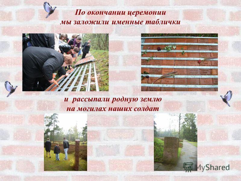 По окончании церемонии мы заложили именные таблички и рассыпали родную землю на могилах наших солдат
