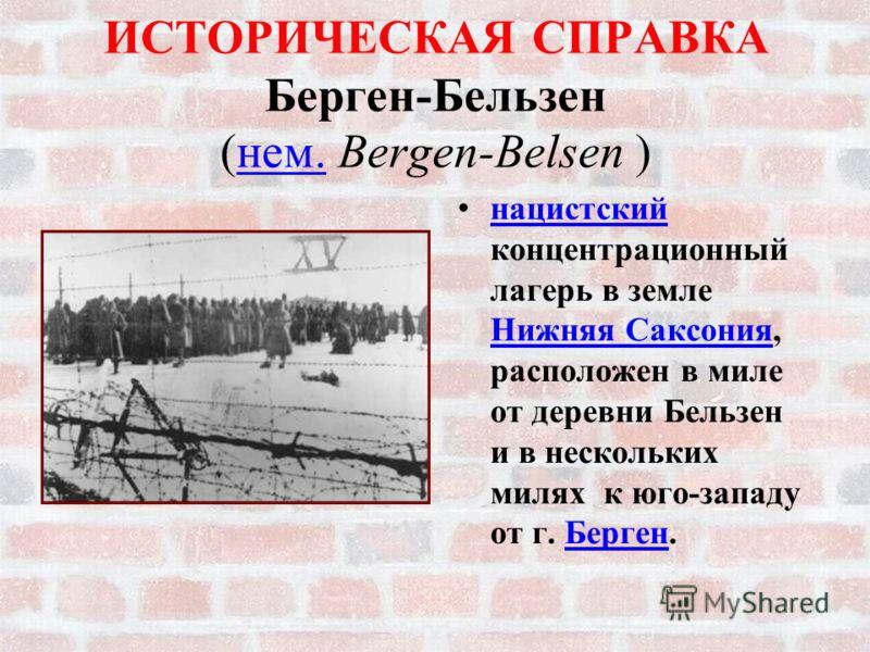 ИСТОРИЧЕСКАЯ СПРАВКА Берген-Бельзен (нем. Bergen-Belsen )нем. н ацистский концентрационный лагерь в земле Нижняя Саксония, расположен в миле от деревни Бельзен и в нескольких милях к юго-западу от г. Берген.