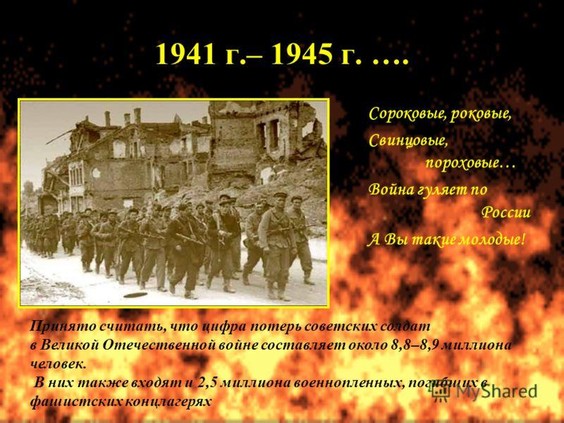 1941 г.– 1945 г. …. Сороковые, роковые, Свинцовые, пороховые… Война гуляет по России А Вы такие молодые! Принято считать, что цифра потерь советских солдат в Великой Отечественной войне составляет около 8,8–8,9 миллиона человек. В них также входят и