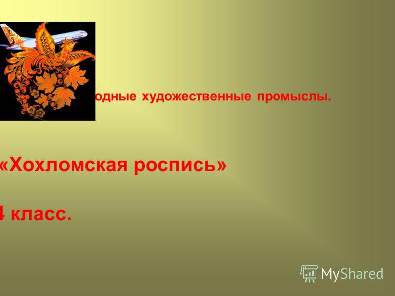 Народные художественные промыслы. «Хохломская роспись» 4 класс.