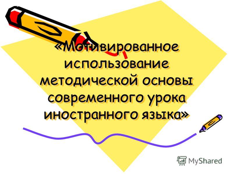 «Мотивированное использование методической основы современного урока иностранного языка»