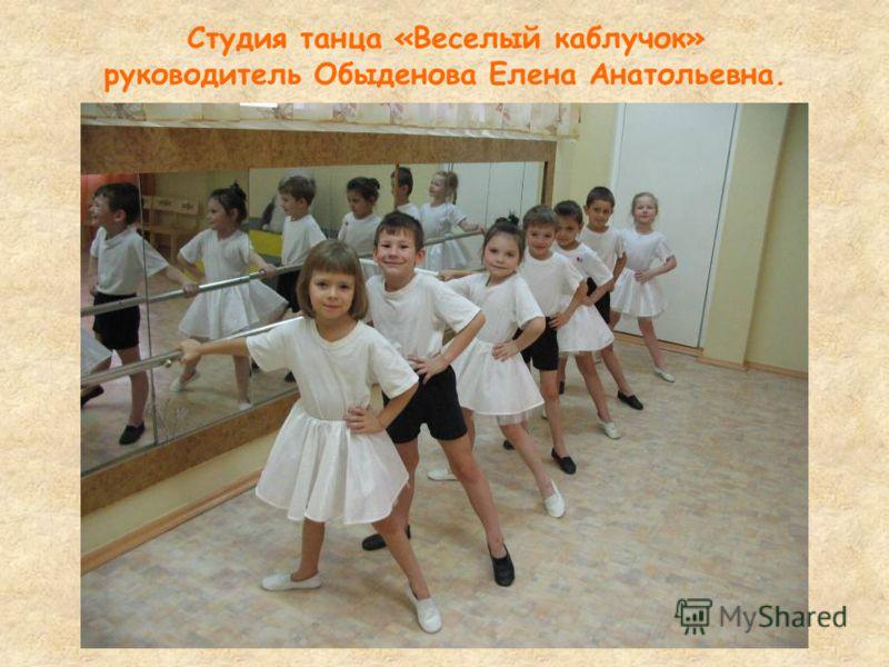 Студия танца «Веселый каблучок» руководитель Обыденова Елена Анатольевна.