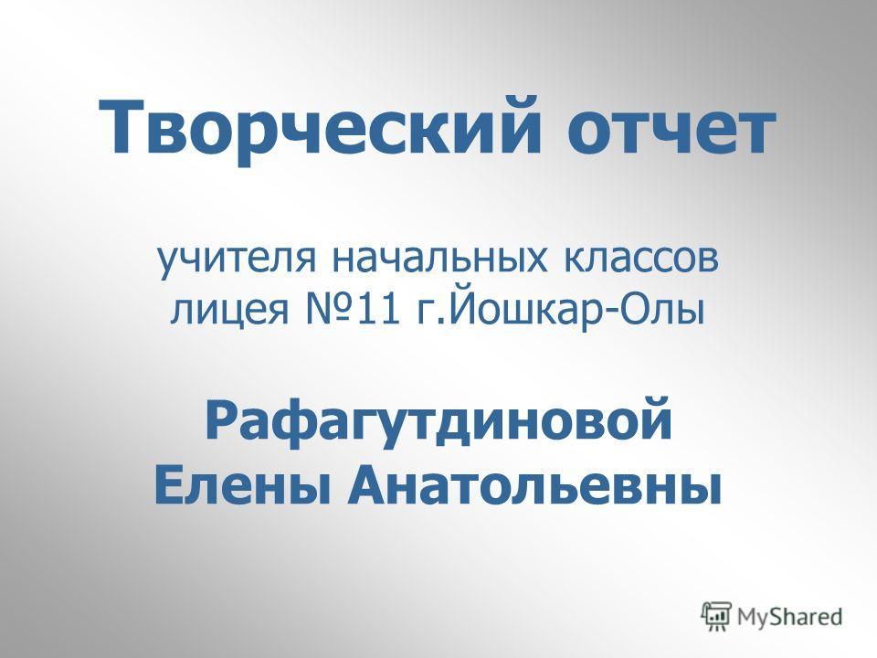 Творческий отчет учителя начальных классов лицея 11 г.Йошкар-Олы Рафагутдиновой Елены Анатольевны