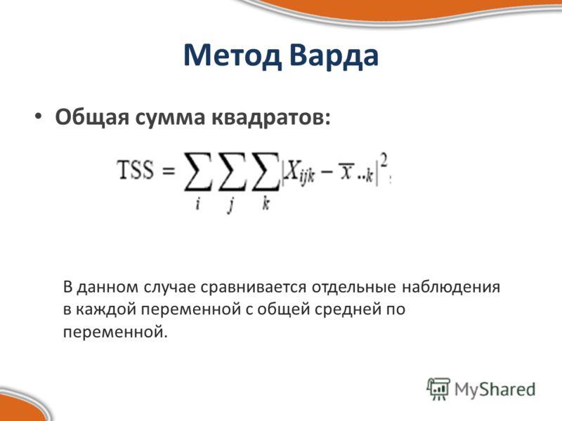 Метод Варда Общая сумма квадратов: В данном случае сравнивается отдельные наблюдения в каждой переменной с общей средней по переменной.