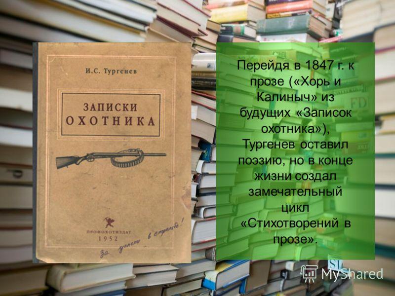 Перейдя в 1847 г. к прозе («Хорь и Калиныч» из будущих «Записок охотника»), Тургенев оставил поэзию, но в конце жизни создал замечательный цикл «Стихотворений в прозе».