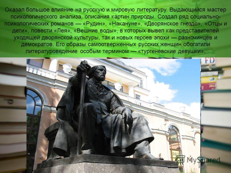 Оказал большое влияние на русскую и мировую литературу. Выдающийся мастер психологического анализа, описания картин природы. Создал ряд социально- психологических романов «Рудин», «Накануне», «Дворянское гнездо», «Отцы и дети», повести «Лея», «Вешние