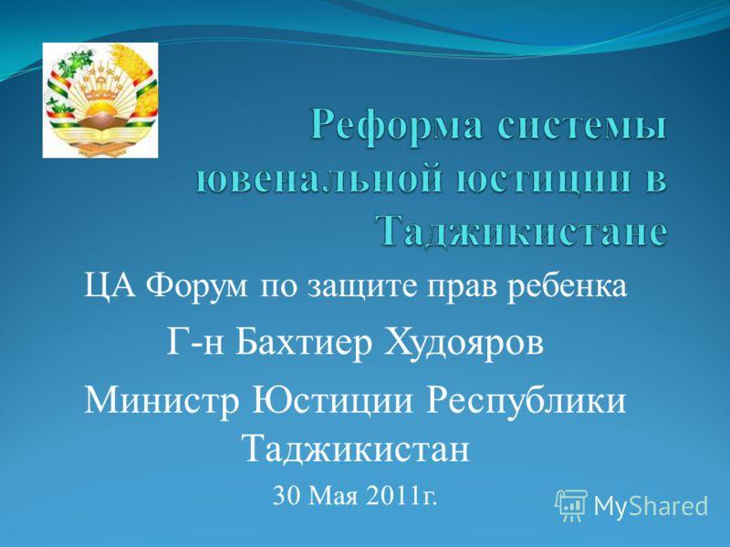 ЦА Форум по защите прав ребенка Г-н Бахтиер Худояров Министр Юстиции Республики Таджикистан 30 Мая 2011г.