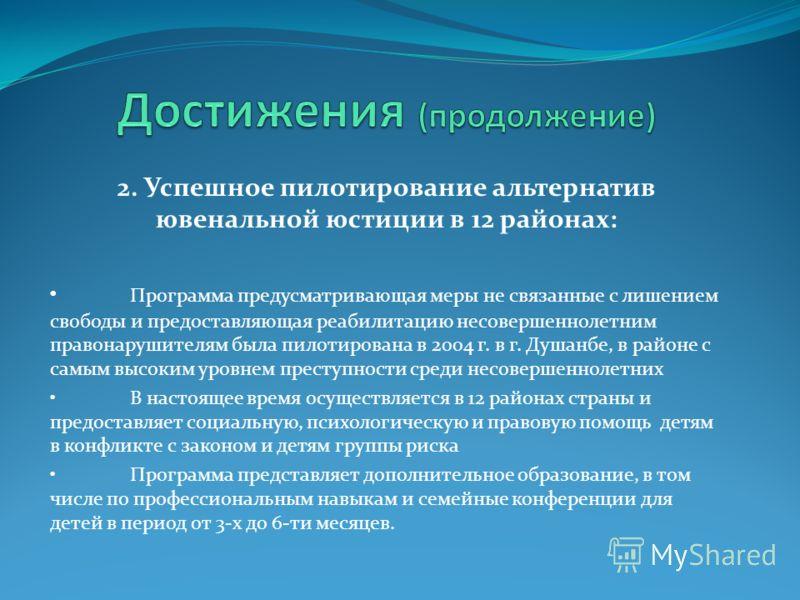 2. Успешное пилотирование альтернатив ювенальной юстиции в 12 районах: Программа предусматривающая меры не связанные с лишением свободы и предоставляющая реабилитацию несовершеннолетним правонарушителям была пилотирована в 2004 г. в г. Душанбе, в рай