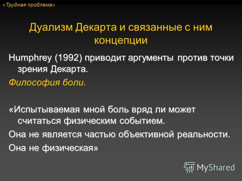 Humphrey (1992) приводит аргументы против точки зрения Декарта. Философия боли. «Испытываемая мной боль вряд ли может считаться физическим событием. Она не является частью объективной реальности. Она не физическая» Дуализм Декарта и связанные с ним к