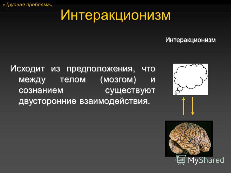 Интеракционизм Исходит из предположения, что между телом (мозгом) и сознанием существуют двусторонние взаимодействия. Интеракционизм «Трудная проблема»