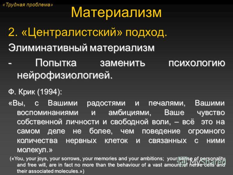 2. «Централистский» подход. Элиминативный материализм - Попытка заменить психологию нейрофизиологией. Материализм Ф. Крик (1994): «Вы, с Вашими радостями и печалями, Вашими воспоминаниями и амбициями, Ваше чувство собственной личности и свободной вол