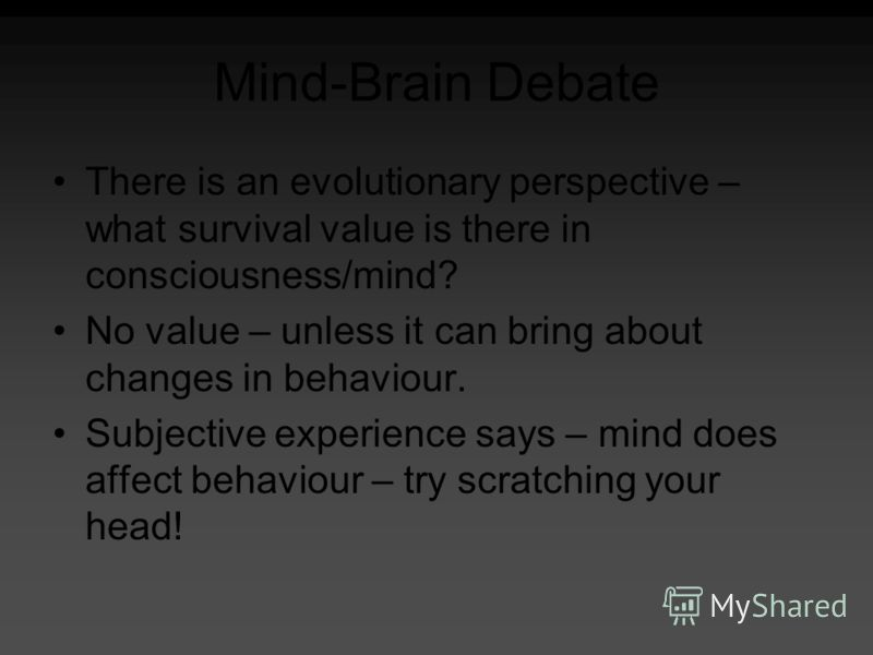 Mind-Brain Debate There is an evolutionary perspective – what survival value is there in consciousness/mind? No value – unless it can bring about changes in behaviour. Subjective experience says – mind does affect behaviour – try scratching your head