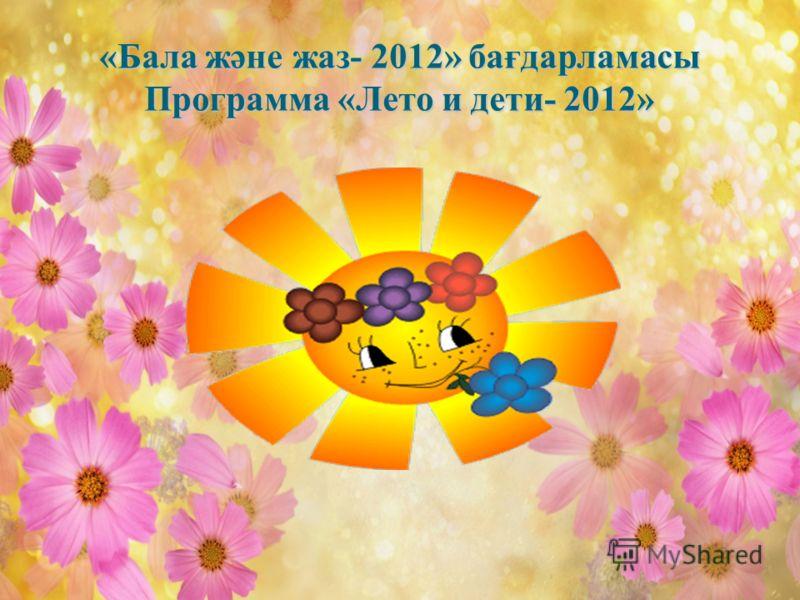 «Бала және жаз- 2012» бағдарламасы Программа «Лето и дети- 2012»