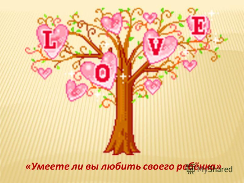 «Умеете ли вы любить своего ребёнка»