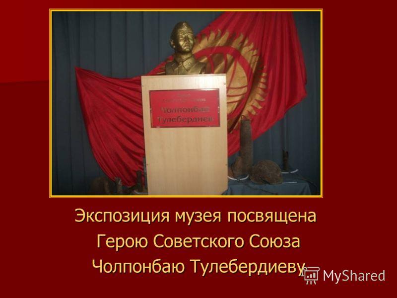 Экспозиция музея посвящена Герою Советского Союза Герою Советского Союза Чолпонбаю Тулебердиеву Чолпонбаю Тулебердиеву