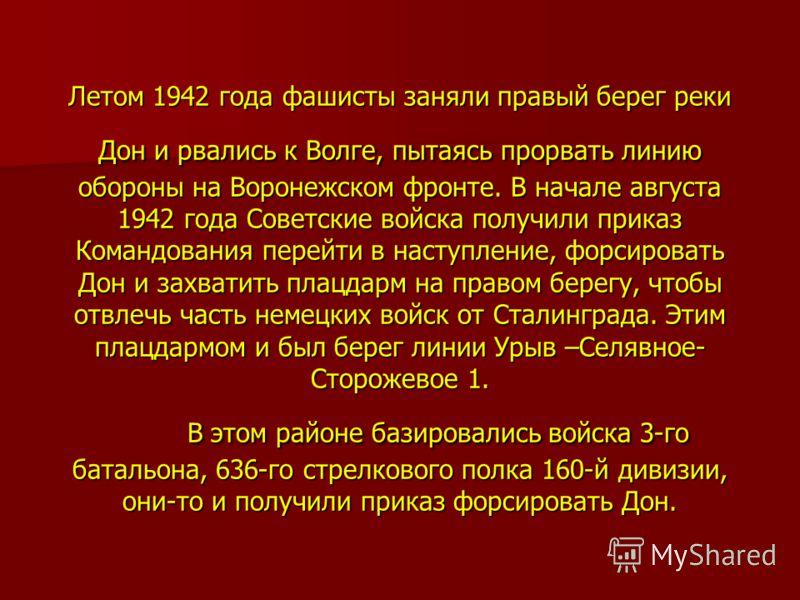 Летом 1942 года фашисты заняли правый берег реки Дон и рвались к Волге, пытаясь прорвать линию обороны на Воронежском фронте. В начале августа 1942 года Советские войска получили приказ Командования перейти в наступление, форсировать Дон и захватить