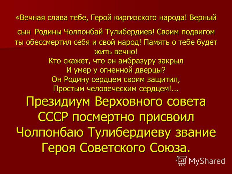 «Вечная слава тебе, Герой киргизского народа! Верный сын Родины Чолпонбай Тулибердиев! Своим подвигом ты обессмертил себя и свой народ! Память о тебе будет жить вечно! Кто скажет, что он амбразуру закрыл И умер у огненной дверцы? Он Родину сердцем св