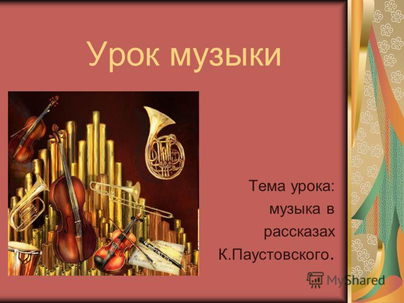 Урок музыки Тема урока: музыка в рассказах К.Паустовского.