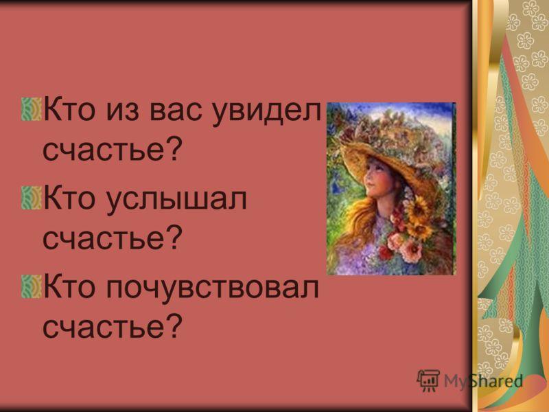 Кто из вас увидел счастье? Кто услышал счастье? Кто почувствовал счастье?