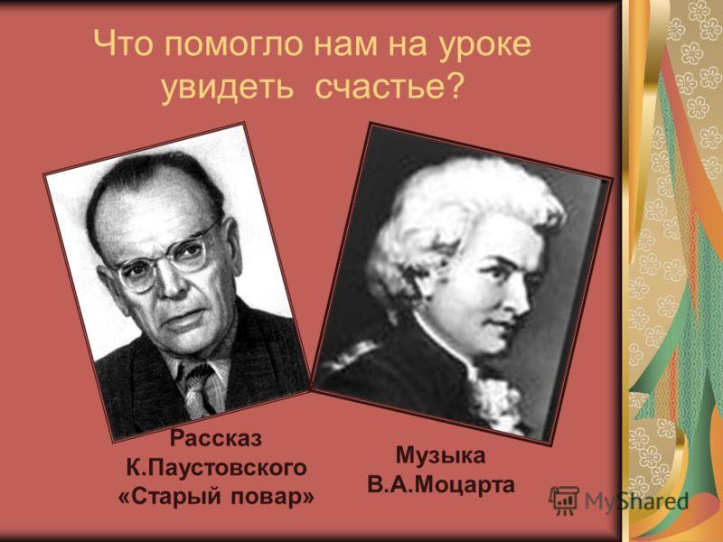 Что помогло нам на уроке увидеть счастье? Рассказ К.Паустовского «Старый повар» Музыка В.А.Моцарта