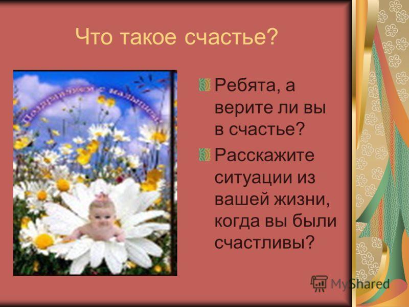 Что такое счастье? Ребята, а верите ли вы в счастье? Расскажите ситуации из вашей жизни, когда вы были счастливы?