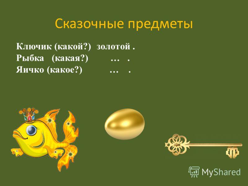 Сказочные предметы Ключик (какой?) золотой. Рыбка (какая?) …. Яичко (какое?) ….