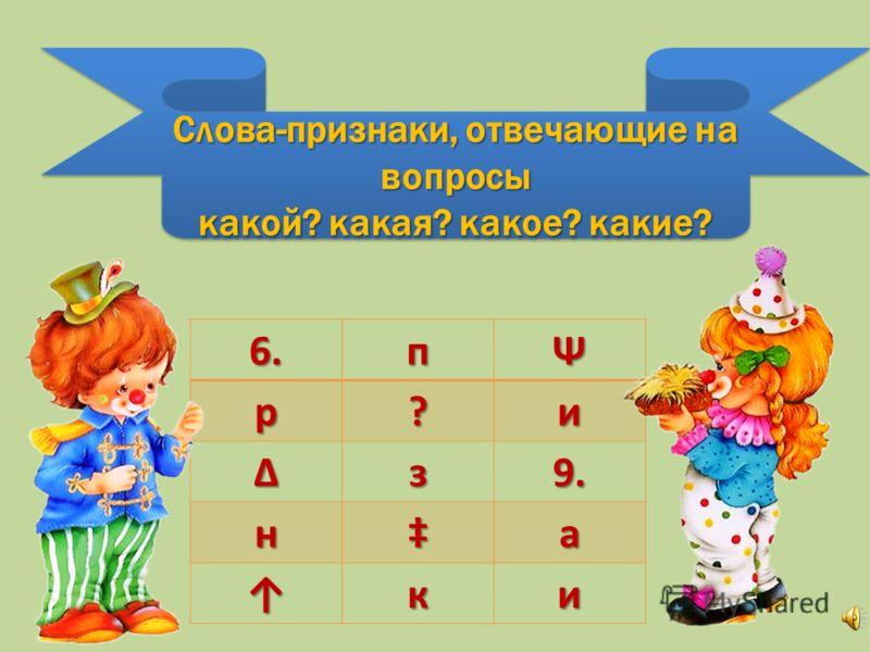 Слова-признаки, отвечающие на вопросы какой? какая? какое? какие? Слова-признаки, отвечающие на вопросы какой? какая? какое? какие? 6.пΨр?и з9. на ки