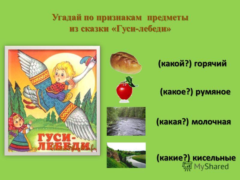 Угадай по признакам предметы из сказки «Гуси-лебеди» (какой?) горячий (какое?) румяное (какая?) молочная (какие?) кисельные