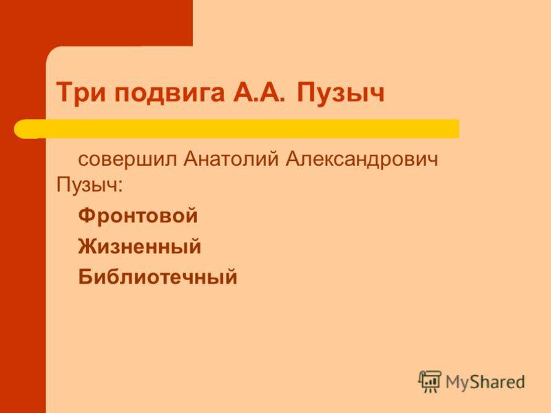 Три подвига А.А. Пузыч совершил Анатолий Александрович Пузыч: Фронтовой Жизненный Библиотечный