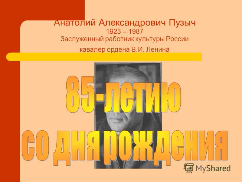 Анатолий Александрович Пузыч 1923 – 1987 Заслуженный работник культуры России кавалер ордена В.И. Ленина