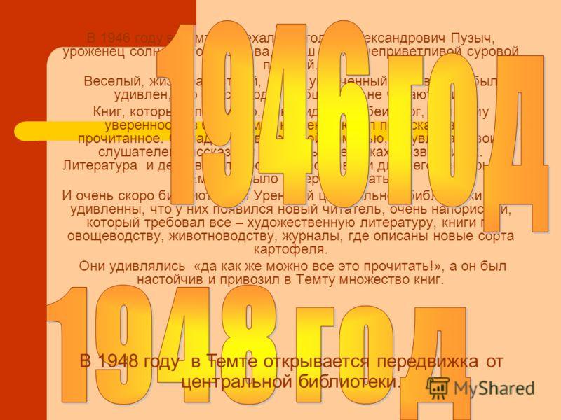 В 1946 году в Темту приехал Анатолий Александрович Пузыч, уроженец солнечного Харькова, в наш край с неприветливой суровой погодой. Веселый, жизнерадостный, очень увлеченный человек, он был удивлен, что здесь люди, в общем-то, не читают книг. Книг, к