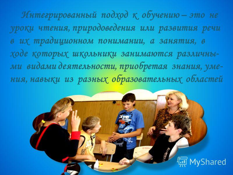 Интегрированный подход к обучению – это не уроки чтения, природоведения или развития речи в их традиционном понимании, а занятия, в ходе которых школьники занимаются различны- ми видами деятельности, приобретая знания, уме- ния, навыки из разных обра