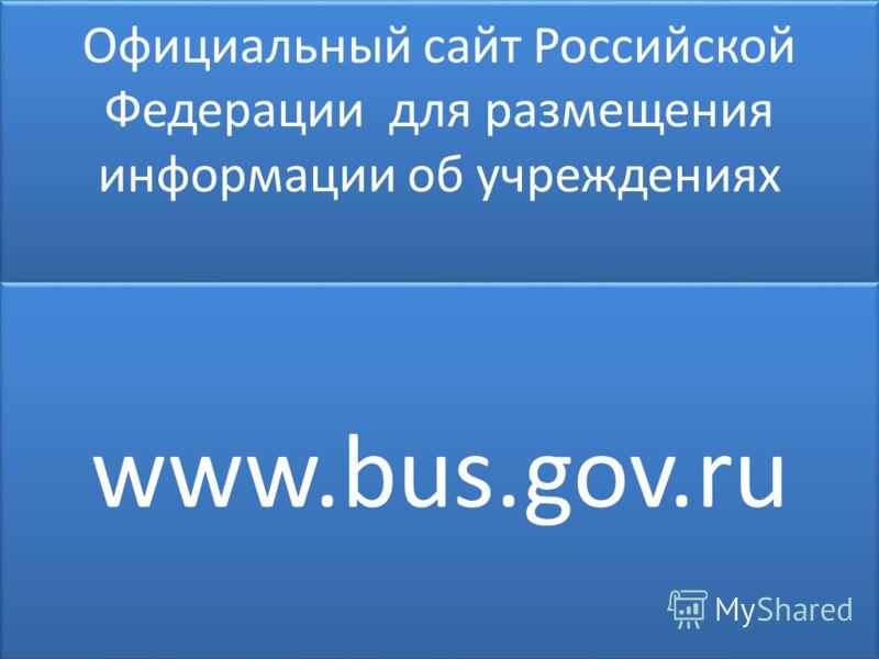 Официальный сайт Российской Федерации для размещения информации об учреждениях www.bus.gov.ru