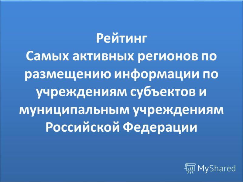 Рейтинг Самых активных регионов по размещению информации по учреждениям субъектов и муниципальным учреждениям Российской Федерации
