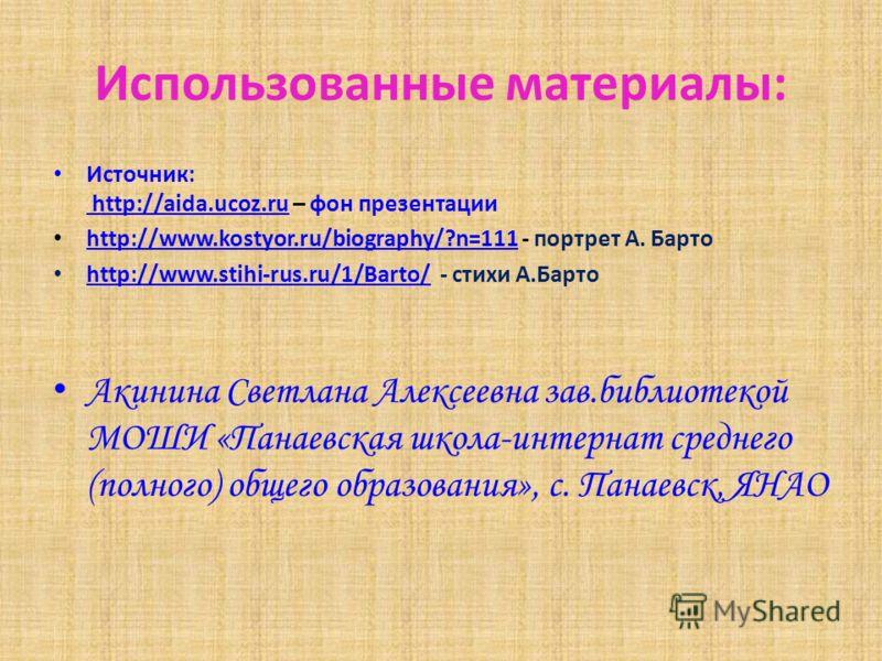 Использованные материалы: Источник: http://aida.ucoz.ru – фон презентации http://aida.ucoz.ru http://www.kostyor.ru/biography/?n=111 - портрет А. Барто http://www.kostyor.ru/biography/?n=111 http://www.stihi-rus.ru/1/Barto/ - стихи А.Барто http://www