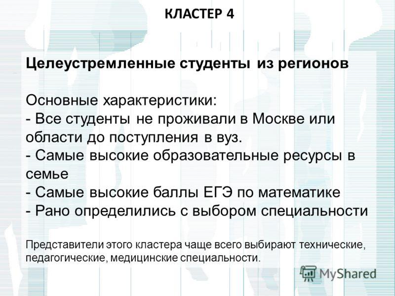 КЛАСТЕР 4 Целеустремленные студенты из регионов Основные характеристики: - Все студенты не проживали в Москве или области до поступления в вуз. - Самые высокие образовательные ресурсы в семье - Самые высокие баллы ЕГЭ по математике - Рано определилис