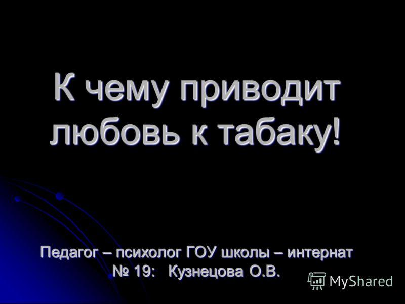 К чему приводит любовь к табаку! Педагог – психолог ГОУ школы – интернат 19: Кузнецова О.В.