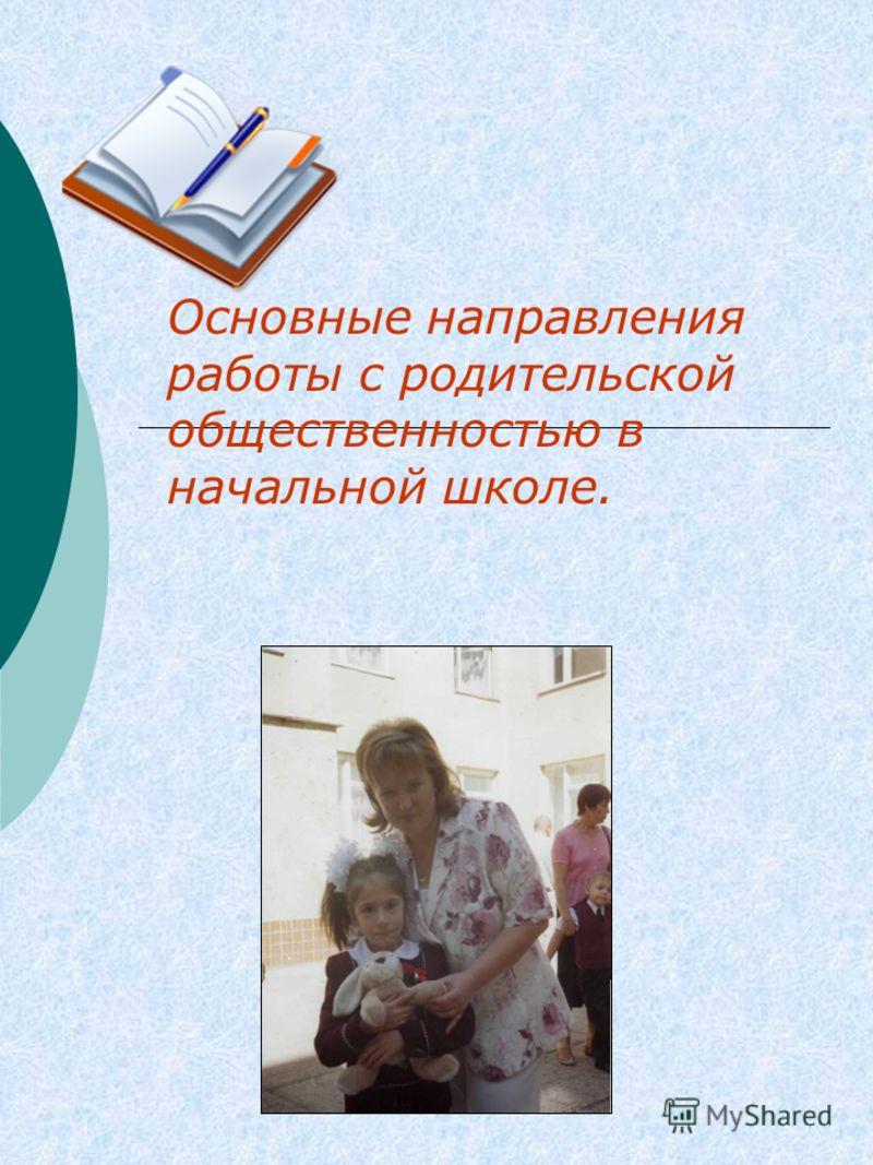 Основные направления работы с родительской общественностью в начальной школе.