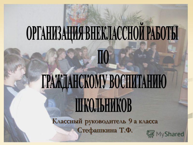 Классный руководитель 9 а класса Стефашкина Т.Ф.