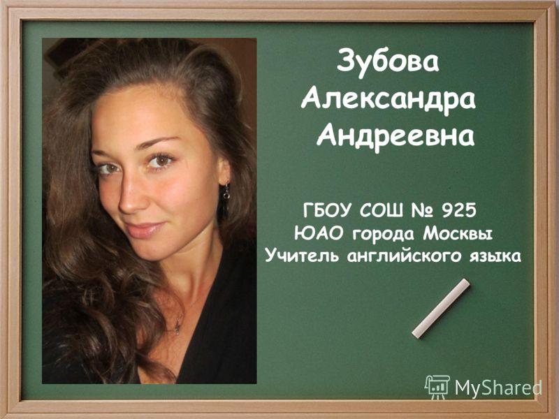 Зубова Александра Андреевна ГБОУ СОШ 925 ЮАО города Москвы Учитель английского языка