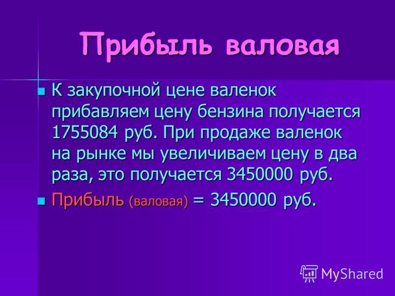 Прибыль валовая К закупочной цене валенок прибавляем цену бензина получается 1755084 руб. При продаже валенок на рынке мы увеличиваем цену в два раза, это получается 3450000 руб. К закупочной цене валенок прибавляем цену бензина получается 1755084 ру