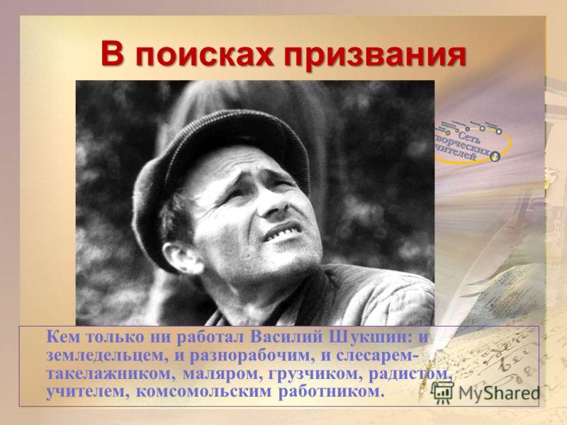 В поисках призвания Кем только ни работал Василий Шукшин: и земледельцем, и разнорабочим, и слесарем- такелажником, маляром, грузчиком, радистом, учителем, комсомольским работником.
