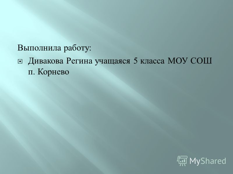 Выполнила работу : Дивакова Регина учащаяся 5 класса МОУ СОШ п. Корнево